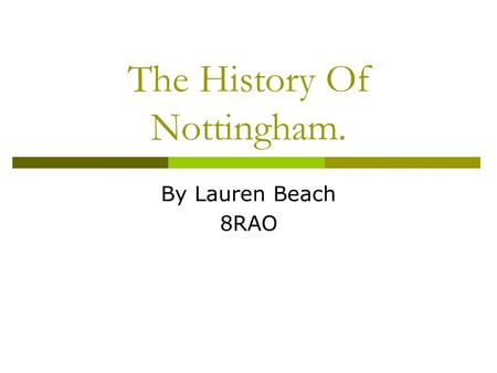 The History Of Nottingham. By Lauren Beach 8RAO. The History Of Nottingham. Nottingham began in the 6th century as a small Saxon settlement called Snotta.