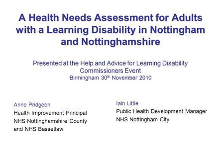 A Health Needs Assessment for Adults with a Learning Disability in Nottingham and Nottinghamshire Presented at the Help and Advice for Learning Disability.
