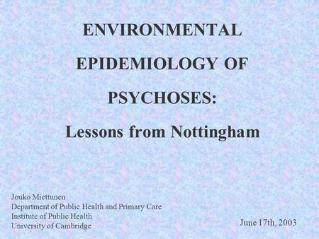 ENVIRONMENTAL EPIDEMIOLOGY OF PSYCHOSES: Lessons from Nottingham Jouko Miettunen Department of Public Health and Primary Care Institute of Public Health.