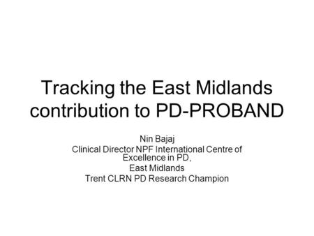 Tracking the East Midlands contribution to PD-PROBAND Nin Bajaj Clinical Director NPF International Centre of Excellence in PD, East Midlands Trent CLRN.