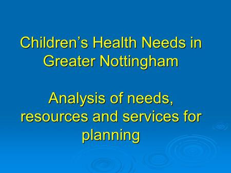 Children's Health Needs in Greater Nottingham Analysis of needs, resources and services for planning.