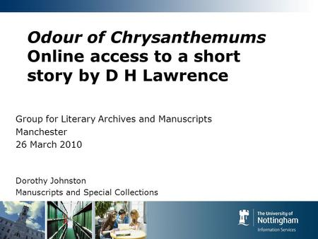 Odour of Chrysanthemums Online access to a short story by D H Lawrence Group for Literary Archives and Manuscripts Manchester 26 March 2010 Dorothy Johnston.