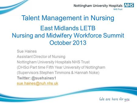 Talent Management in Nursing East Midlands LETB Nursing and Midwifery Workforce Summit October 2013 Sue Haines Assistant Director of Nursing Nottingham.