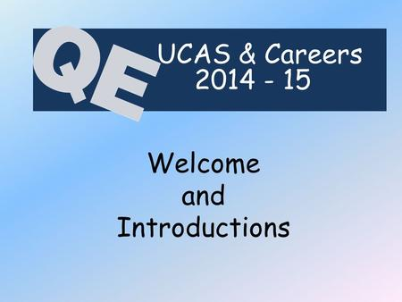 Welcome and Introductions UCAS & Careers 2014 - 15.
