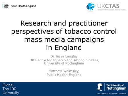 Research and practitioner perspectives of tobacco control mass media campaigns in England Dr Tessa Langley UK Centre for Tobacco and Alcohol Studies, University.