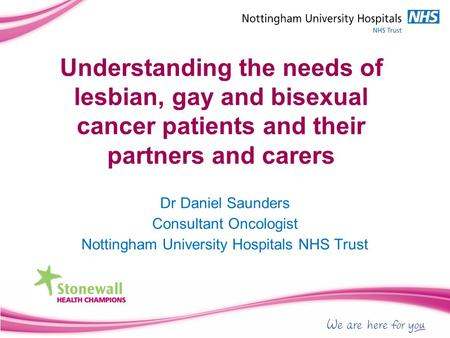 Understanding the needs of lesbian, gay and bisexual cancer patients and their partners and carers Dr Daniel Saunders Consultant Oncologist Nottingham.