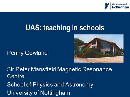UAS: teaching in schools Penny Gowland Sir Peter Mansfield Magnetic Resonance Centre School of Physics and Astronomy University of Nottingham.