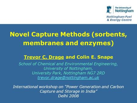 Nottingham Fuel & Energy Centre Novel Capture Methods (sorbents, membranes and enzymes) Trevor C. Drage and Colin E. Snape School of Chemical and Environmental.