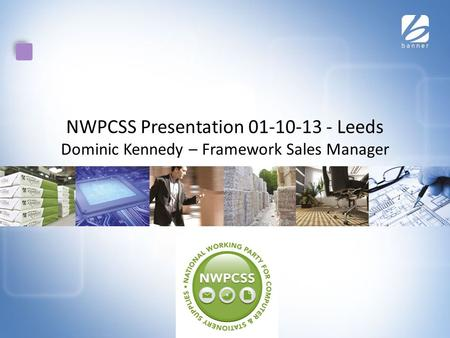 NWPCSS Presentation 01-10-13 - Leeds Dominic Kennedy – Framework Sales Manager.