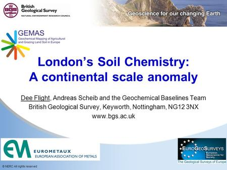 © NERC All rights reserved London's Soil Chemistry: A continental scale anomaly Dee Flight, Andreas Scheib and the Geochemical Baselines Team British Geological.