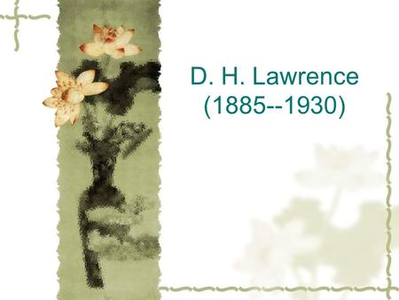 D. H. Lawrence (1885--1930). Life  David Herbert Lawrence was born at a mining village in Nottinghamshire.  His father was a coal-miner with little.