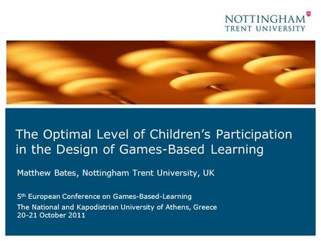 The Optimal Level of Children's Participation in the Design of Games-Based Learning Matthew Bates, Nottingham Trent University, UK 5 th European Conference.