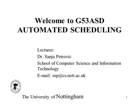 1 Welcome to G53ASD AUTOMATED SCHEDULING Lecturer: Dr. Sanja Petrovic School of Computer Science and Information Technology   The.