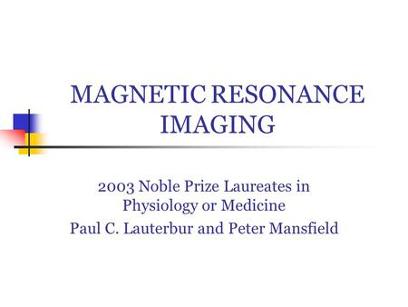 MAGNETIC RESONANCE IMAGING 2003 Noble Prize Laureates in Physiology or Medicine Paul C. Lauterbur and Peter Mansfield.