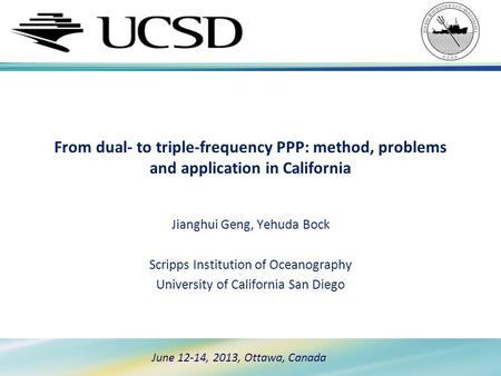 June 12-14, 2013, Ottawa, Canada From dual- to triple-frequency PPP: method, problems and application in California Jianghui Geng, Yehuda Bock Scripps.