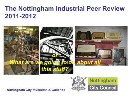 The Nottingham Industrial Peer Review 2011-2012 Nottingham City Museums & Galleries or What are we going to do about all this stuff?