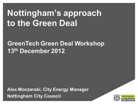 Nottingham's approach to the Green Deal Alex Moczarski, City Energy Manager Nottingham City Council GreenTech Green Deal Workshop 13 th December 2012.