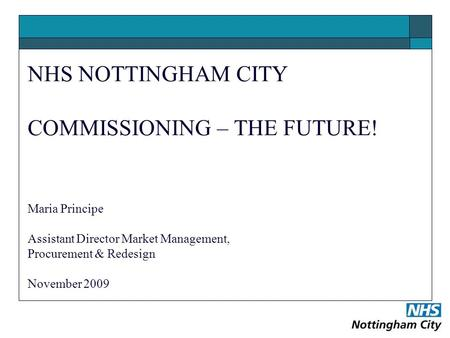 NHS NOTTINGHAM CITY COMMISSIONING – THE FUTURE! Maria Principe Assistant Director Market Management, Procurement & Redesign November 2009.
