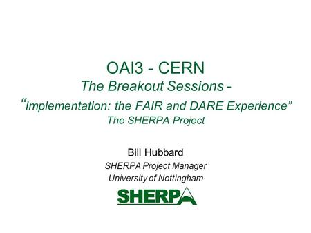 "OAI3 - CERN The Breakout Sessions - "" Implementation: the FAIR and DARE Experience"" The SHERPA Project Bill Hubbard SHERPA Project Manager University of."