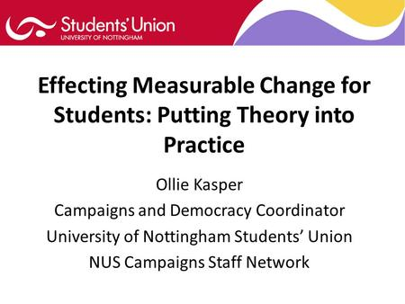 Effecting Measurable Change for Students: Putting Theory into Practice Ollie Kasper Campaigns and Democracy Coordinator University of Nottingham Students'