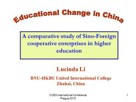 CCES International Conference Prague 2010 1 A comparative study of Sino-Foreign cooperative enterprises in higher education Lucinda Li BNU-HKBU United.