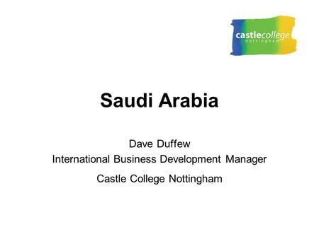 Saudi Arabia Dave Duffew International Business Development Manager Castle College Nottingham.