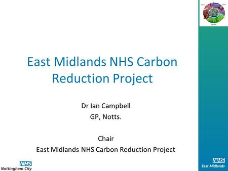 East Midlands NHS Carbon Reduction Project Dr Ian Campbell GP, Notts. Chair East Midlands NHS Carbon Reduction Project.