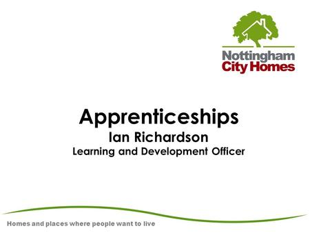 Homes and places where people want to live Apprenticeships Ian Richardson Learning and Development Officer.