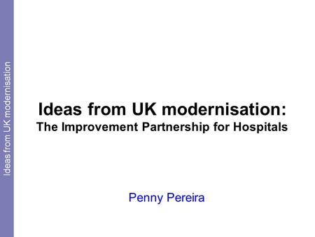 Ideas from UK modernisation: The Improvement Partnership for Hospitals Penny Pereira Ideas from UK modernisation.