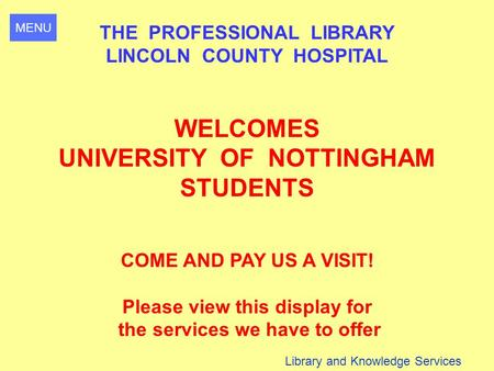 MENU Library and Knowledge Services THE PROFESSIONAL LIBRARY LINCOLN COUNTY HOSPITAL WELCOMES UNIVERSITY OF NOTTINGHAM STUDENTS COME AND PAY US A VISIT!
