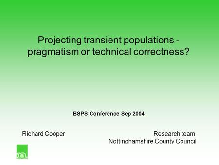 Projecting transient populations - pragmatism or technical correctness? BSPS Conference Sep 2004 Richard CooperResearch team Nottinghamshire County Council.