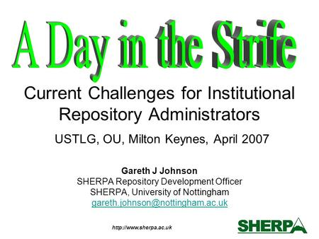 Current Challenges for Institutional Repository Administrators USTLG, OU, Milton Keynes, April 2007 Gareth J Johnson SHERPA Repository.