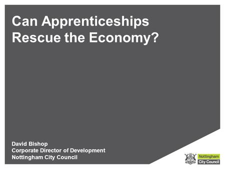 Can Apprenticeships Rescue the Economy? David Bishop Corporate Director of Development Nottingham City Council.