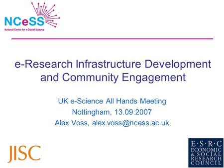 E-Research Infrastructure Development and Community Engagement UK e-Science All Hands Meeting Nottingham, 13.09.2007 Alex Voss,