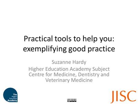 Practical tools to help you: exemplifying good practice Suzanne Hardy Higher Education Academy Subject Centre for Medicine, Dentistry and Veterinary Medicine.