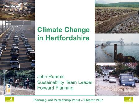 Planning and Partnership Panel – 9 March 2007 John Rumble Sustainability Team Leader Forward Planning Climate Change in Hertfordshire.