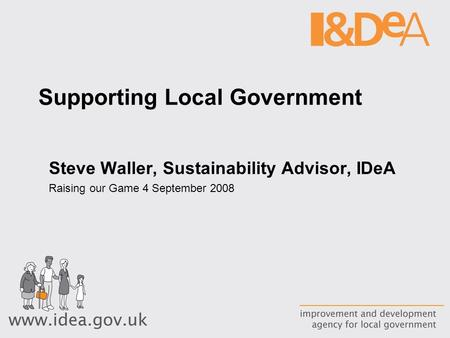 Supporting Local Government Steve Waller, Sustainability Advisor, IDeA Raising our Game 4 September 2008.