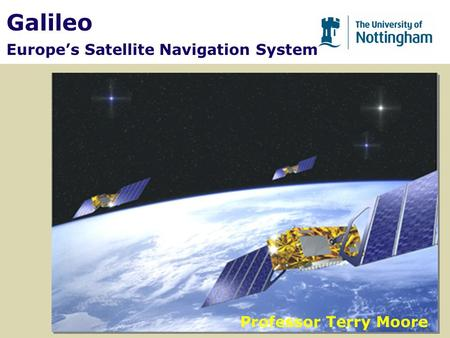 Galileo Europe's Satellite Navigation System Professor Terry Moore.
