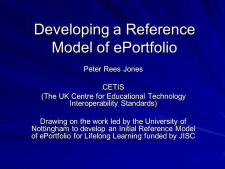 Developing a Reference Model of ePortfolio Peter Rees Jones CETIS (The UK Centre for Educational Technology Interoperability Standards) Drawing on the.