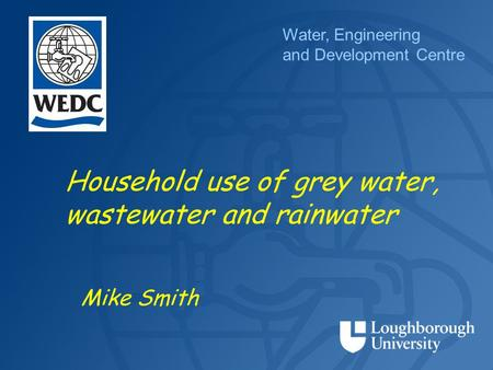 Water, Engineering and Development Centre Household use of grey water, wastewater and rainwater Mike Smith.
