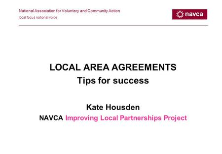 National Association for Voluntary and Community Action local focus national voice LOCAL AREA AGREEMENTS Tips for success Kate Housden NAVCA Improving.