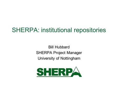 SHERPA: institutional repositories Bill Hubbard SHERPA Project Manager University of Nottingham.
