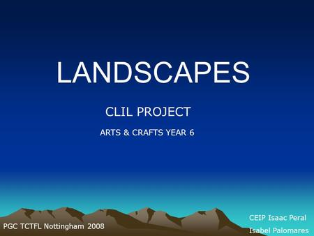 LANDSCAPES CLIL PROJECT ARTS & CRAFTS YEAR 6 PGC TCTFL Nottingham 2008 CEIP Isaac Peral Isabel Palomares.