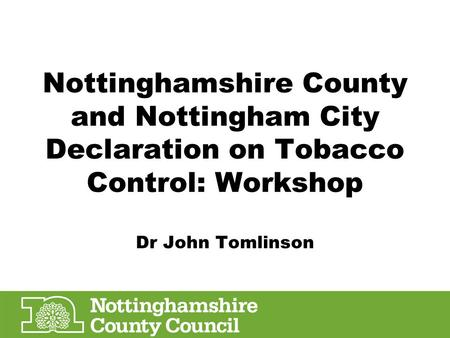 Nottinghamshire County and Nottingham City Declaration on Tobacco Control: Workshop Dr John Tomlinson.