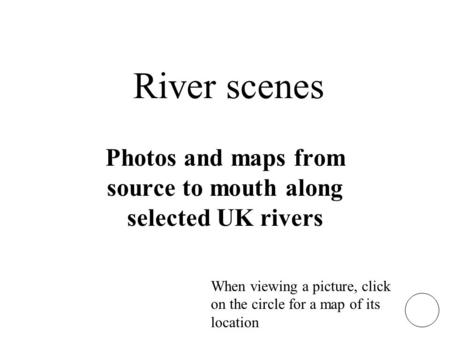 River scenes Photos and maps from source to mouth along selected UK rivers When viewing a picture, click on the circle for a map of its location.