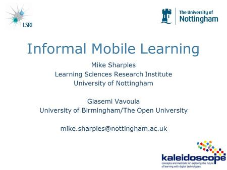 Informal Mobile Learning Mike Sharples Learning Sciences Research Institute University of Nottingham Giasemi Vavoula University of Birmingham/The Open.