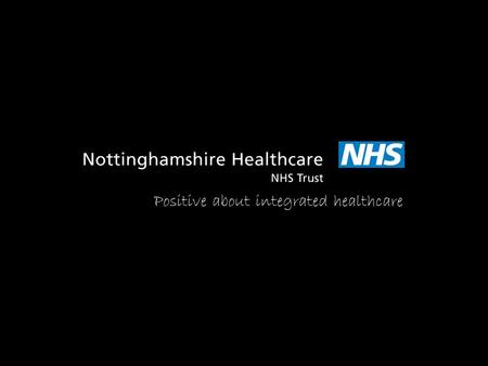 Positive about integrated healthcare. Jane Danforth Involvement Officer Nottinghamshire Healthcare NHS Trust.