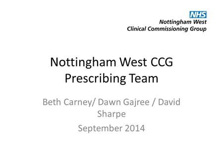 Nottingham West CCG Prescribing Team Beth Carney/ Dawn Gajree / David Sharpe September 2014.