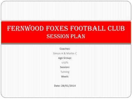 Coaches: Simon H & Martin C Age Group: U10's Session: Turning Week: Date: 28/01/2014 Fernwood Foxes Football Club Session PLan.
