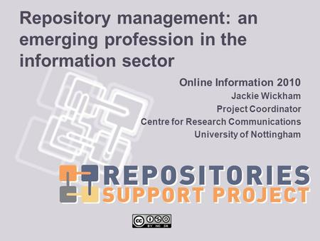 Repository management: an emerging profession in the information sector Online Information 2010 Jackie Wickham Project Coordinator Centre for Research.